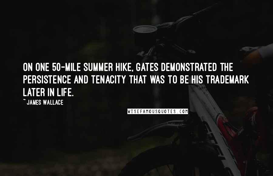 James Wallace quotes: On one 50-mile summer hike, Gates demonstrated the persistence and tenacity that was to be his trademark later in life.