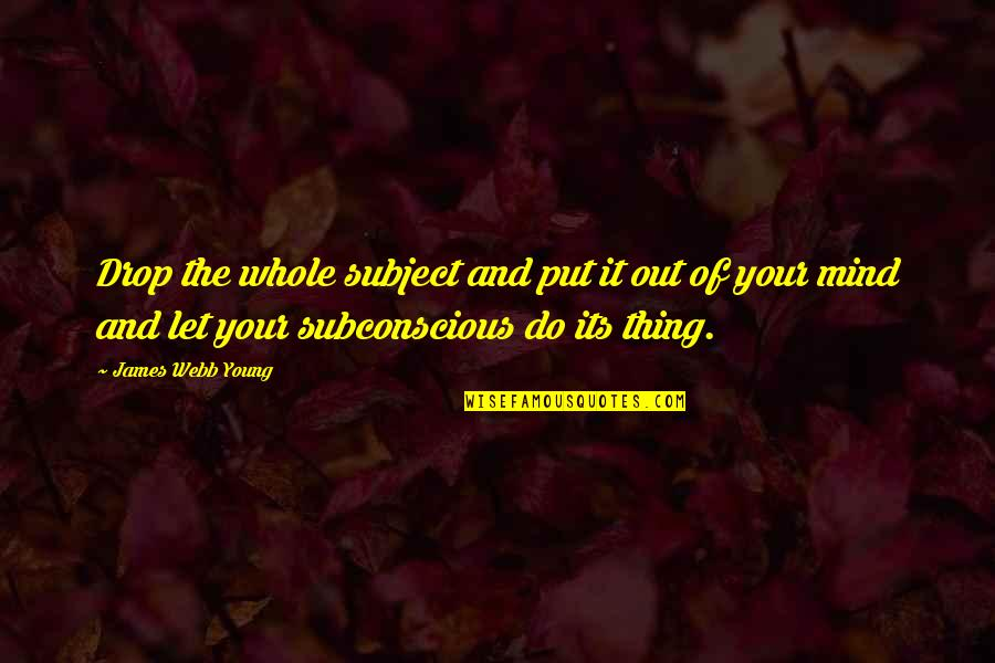 James Webb Young Quotes By James Webb Young: Drop the whole subject and put it out