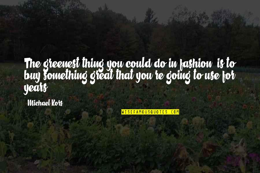 James Webb Young Quotes By Michael Kors: The greenest thing you could do in fashion,