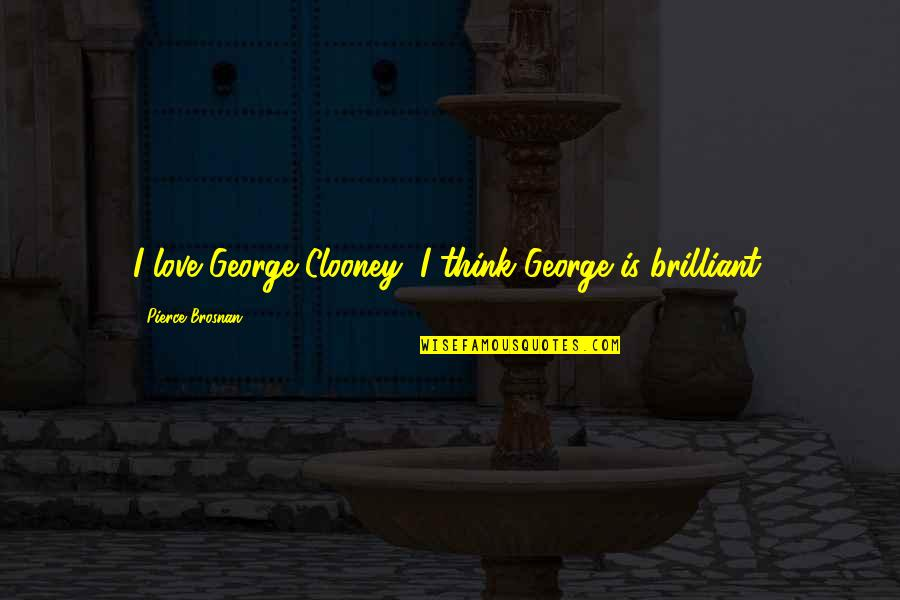 James Webb Young Quotes By Pierce Brosnan: I love George Clooney; I think George is