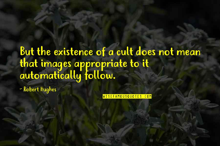 James Webb Young Quotes By Robert Hughes: But the existence of a cult does not