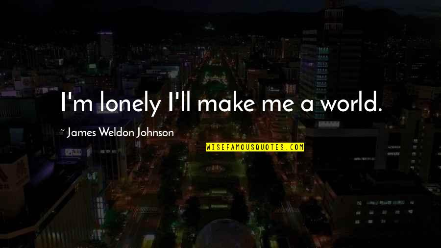 James Weldon Quotes By James Weldon Johnson: I'm lonely I'll make me a world.