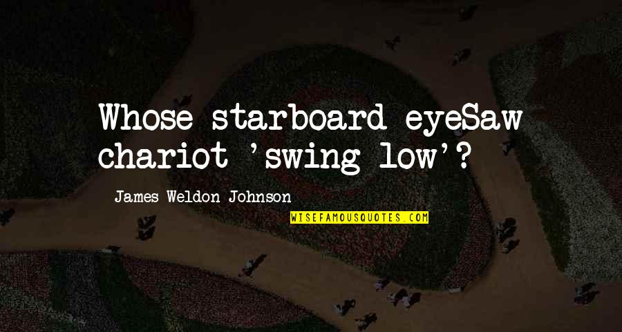 James Weldon Quotes By James Weldon Johnson: Whose starboard eyeSaw chariot 'swing low'?