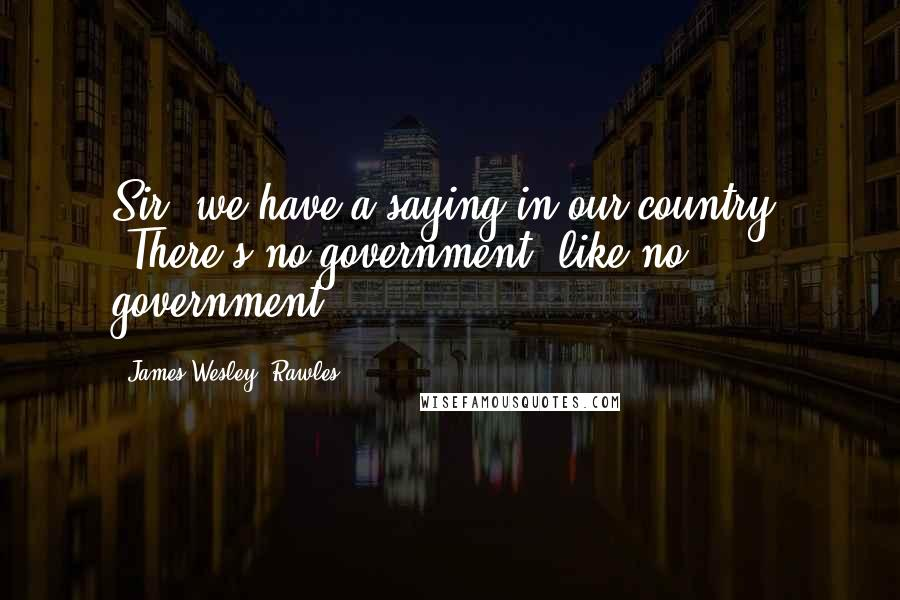 James Wesley, Rawles quotes: Sir, we have a saying in our country: 'There's no government, like no government.