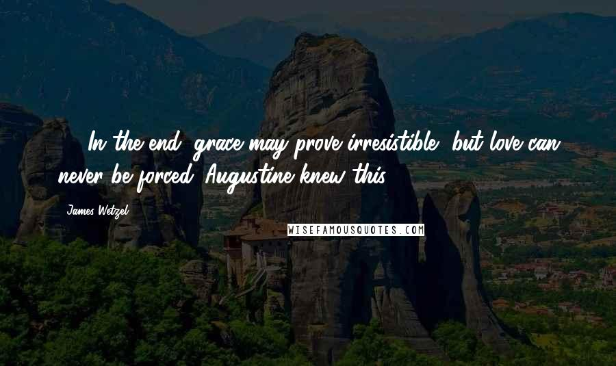 James Wetzel quotes: 432In the end, grace may prove irresistible, but love can never be forced. Augustine knew this.