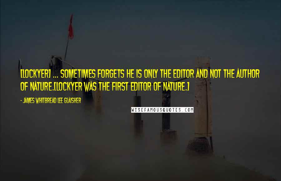 James Whitbread Lee Glaisher quotes: [Lockyer] ... sometimes forgets he is only the editor and not the author of Nature.[Lockyer was the first editor of Nature.]