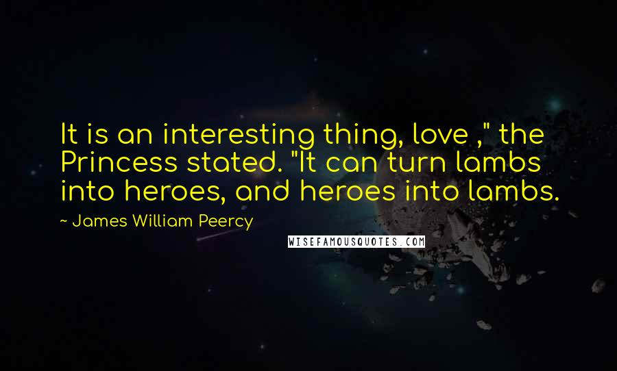 """James William Peercy quotes: It is an interesting thing, love ,"""" the Princess stated. """"It can turn lambs into heroes, and heroes into lambs."""
