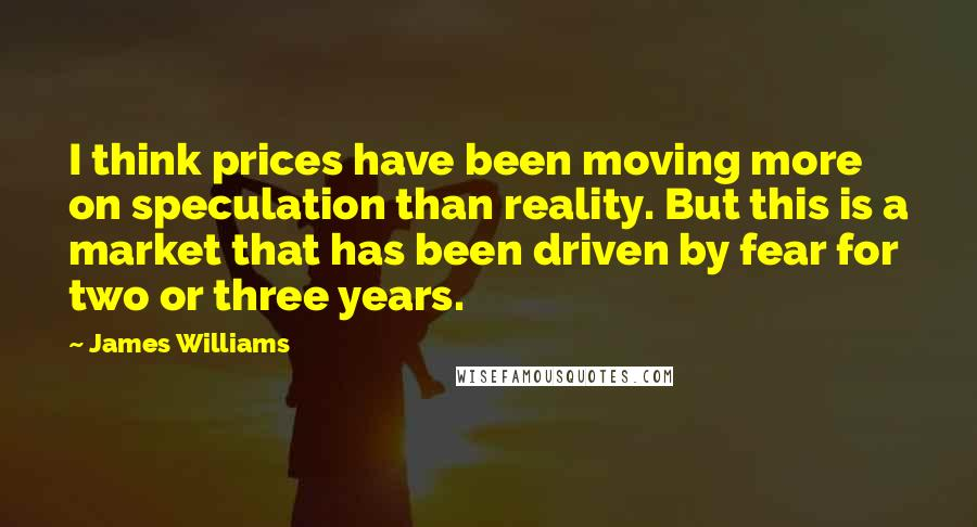 James Williams quotes: I think prices have been moving more on speculation than reality. But this is a market that has been driven by fear for two or three years.