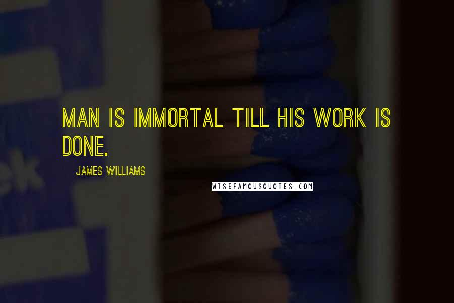 James Williams quotes: Man is immortal till his work is done.