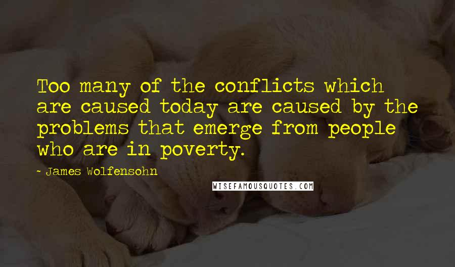 James Wolfensohn quotes: Too many of the conflicts which are caused today are caused by the problems that emerge from people who are in poverty.