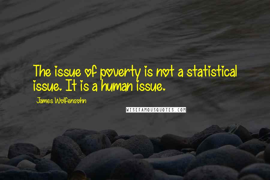 James Wolfensohn quotes: The issue of poverty is not a statistical issue. It is a human issue.