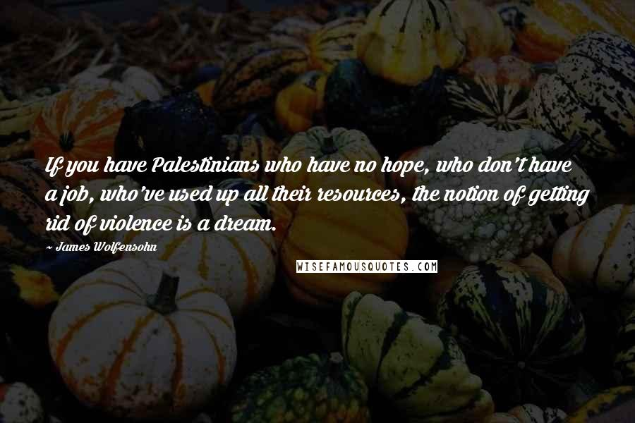 James Wolfensohn quotes: If you have Palestinians who have no hope, who don't have a job, who've used up all their resources, the notion of getting rid of violence is a dream.