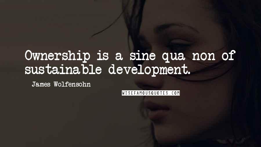 James Wolfensohn quotes: Ownership is a sine qua non of sustainable development.