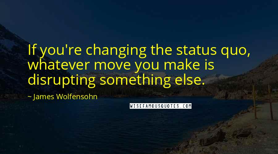 James Wolfensohn quotes: If you're changing the status quo, whatever move you make is disrupting something else.