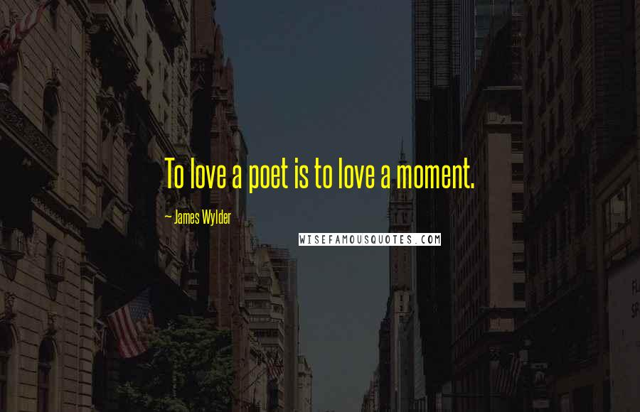 James Wylder quotes: To love a poet is to love a moment.