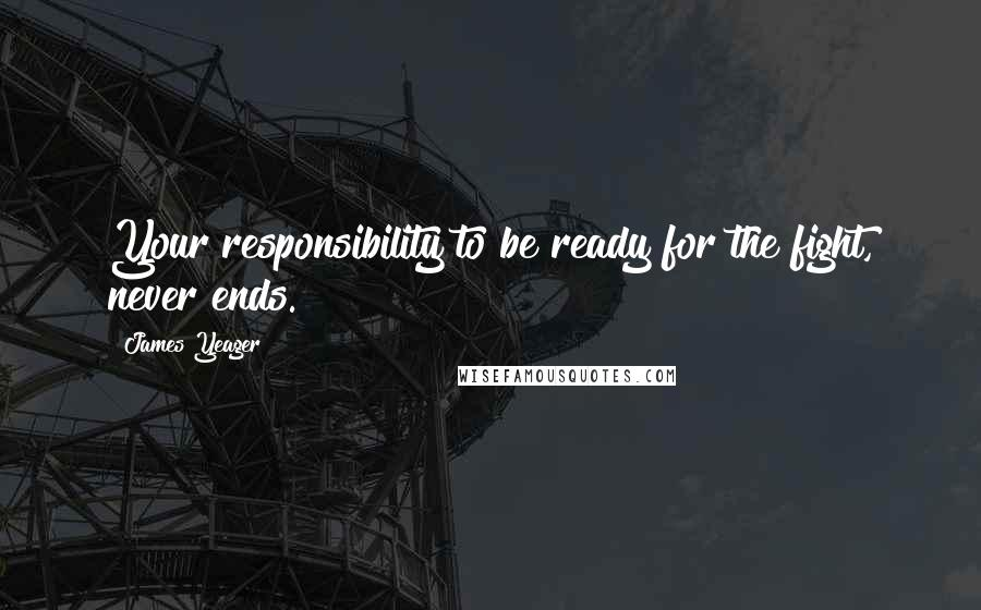 James Yeager quotes: Your responsibility to be ready for the fight, never ends.