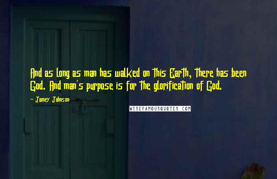 Jamey Johnson quotes: And as long as man has walked on this Earth, there has been God. And man's purpose is for the glorification of God.