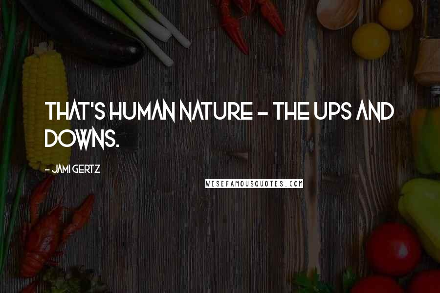 Jami Gertz quotes: That's human nature - the ups and downs.