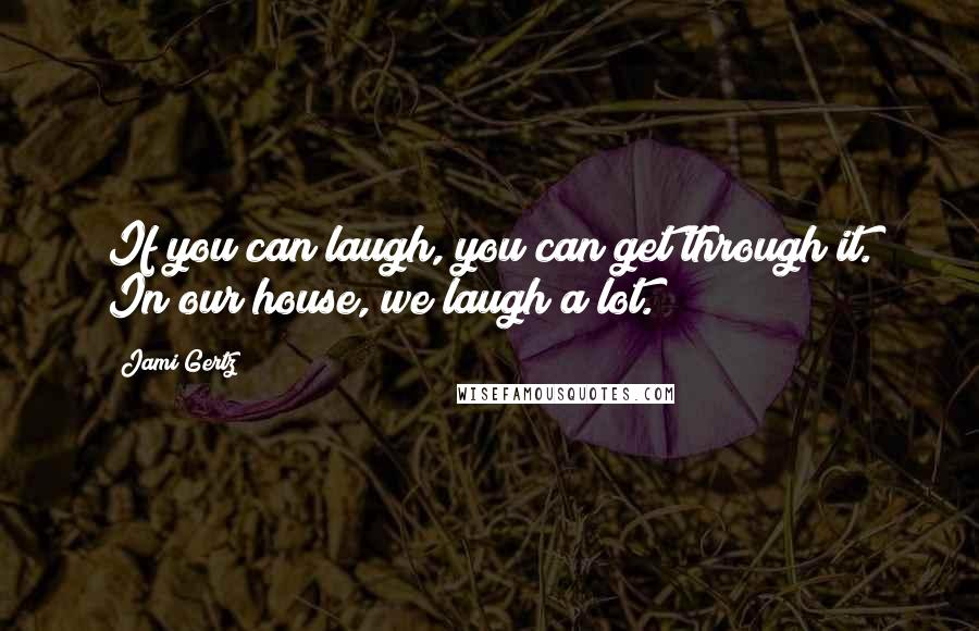 Jami Gertz quotes: If you can laugh, you can get through it. In our house, we laugh a lot.