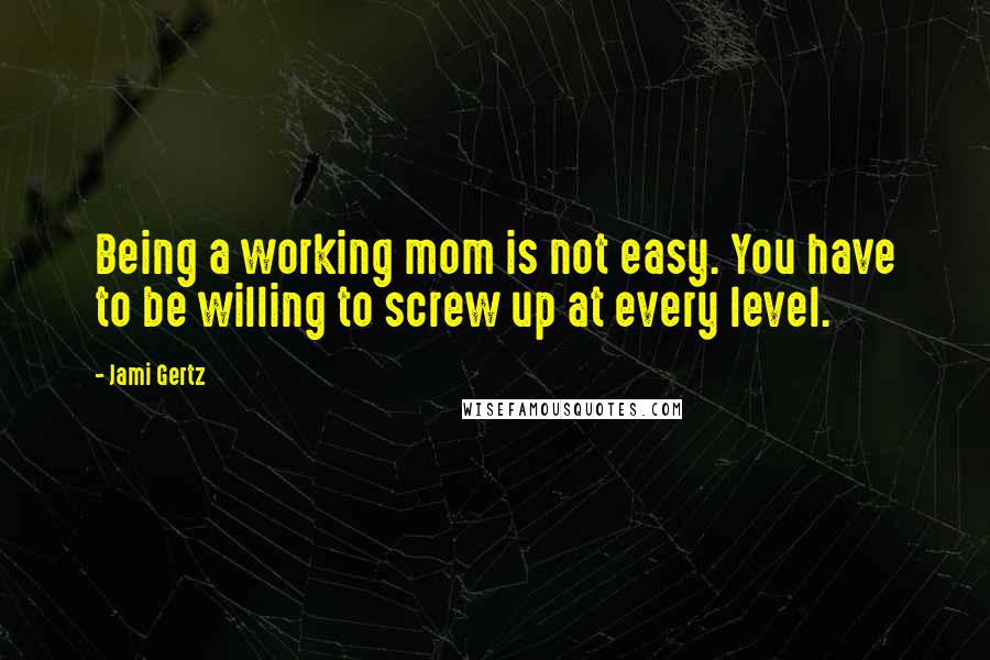 Jami Gertz quotes: Being a working mom is not easy. You have to be willing to screw up at every level.