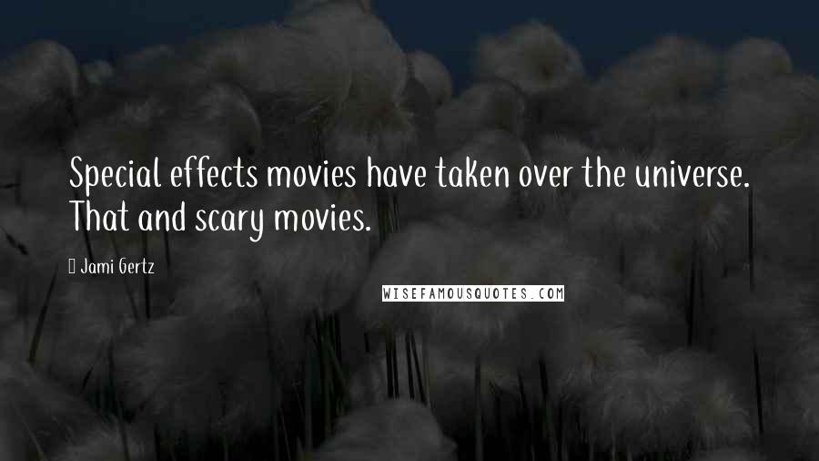 Jami Gertz quotes: Special effects movies have taken over the universe. That and scary movies.