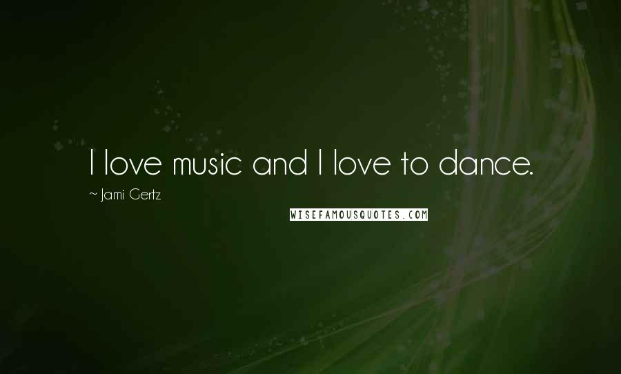 Jami Gertz quotes: I love music and I love to dance.