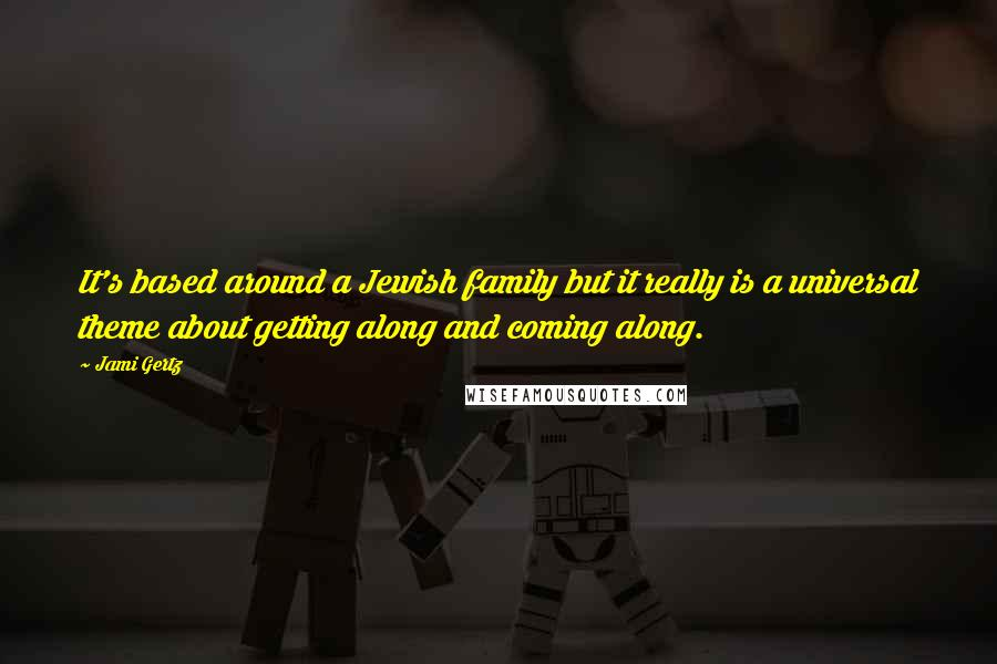 Jami Gertz quotes: It's based around a Jewish family but it really is a universal theme about getting along and coming along.