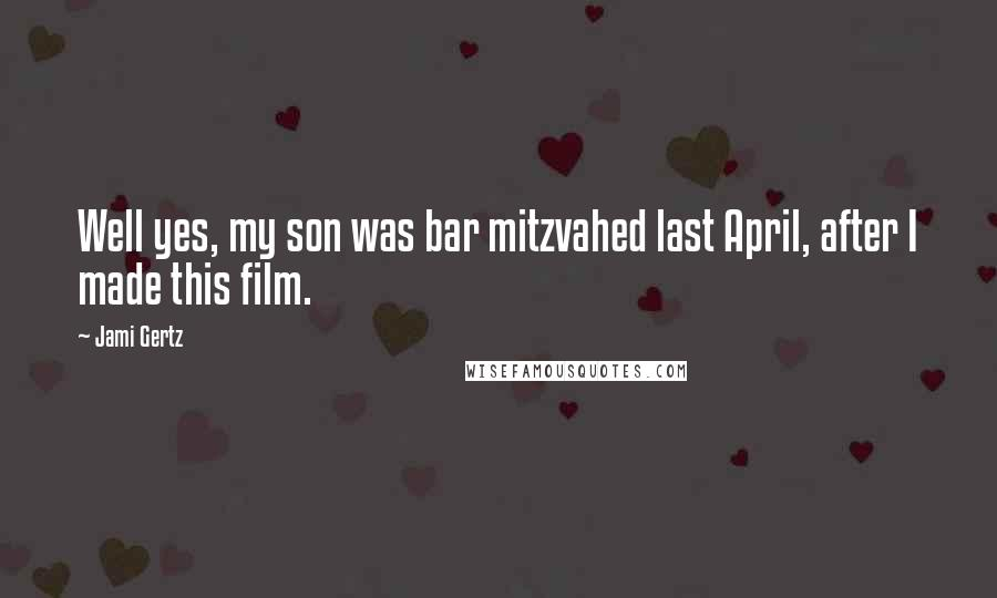 Jami Gertz quotes: Well yes, my son was bar mitzvahed last April, after I made this film.