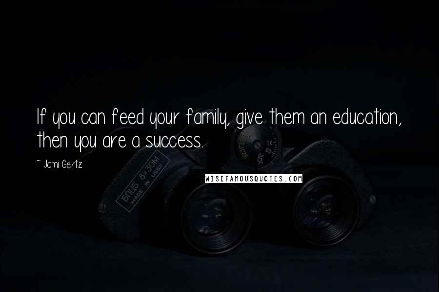 Jami Gertz quotes: If you can feed your family, give them an education, then you are a success.