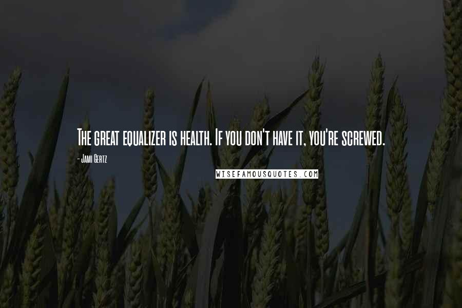 Jami Gertz quotes: The great equalizer is health. If you don't have it, you're screwed.