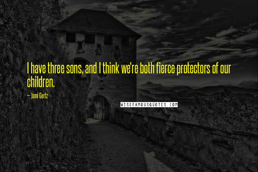 Jami Gertz quotes: I have three sons, and I think we're both fierce protectors of our children.