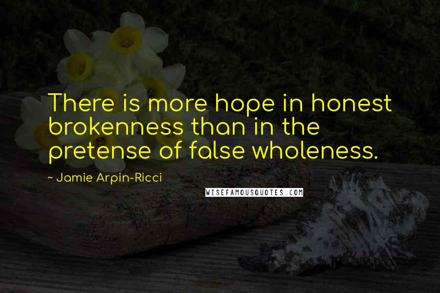 Jamie Arpin-Ricci quotes: There is more hope in honest brokenness than in the pretense of false wholeness.