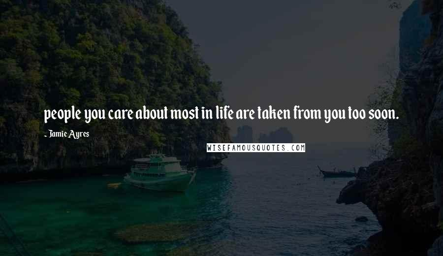 Jamie Ayres quotes: people you care about most in life are taken from you too soon.