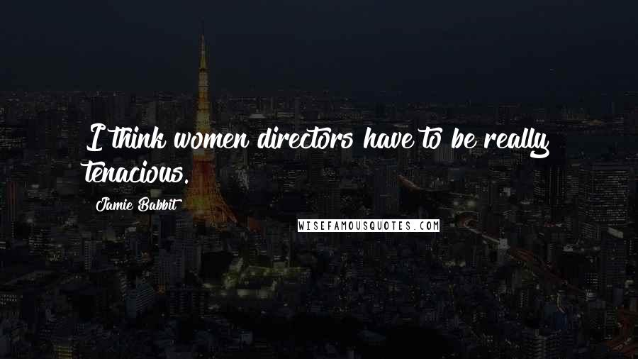 Jamie Babbit quotes: I think women directors have to be really tenacious.