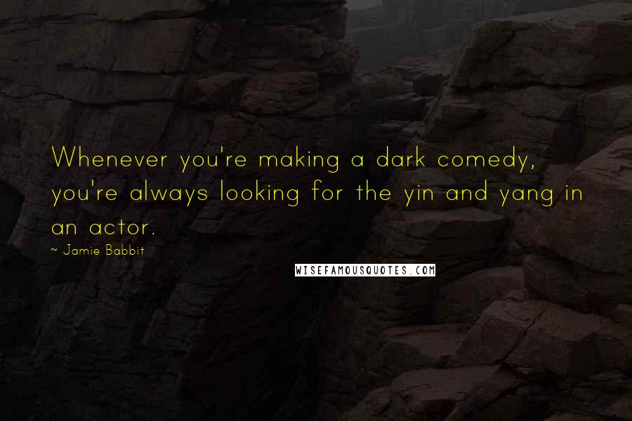 Jamie Babbit quotes: Whenever you're making a dark comedy, you're always looking for the yin and yang in an actor.