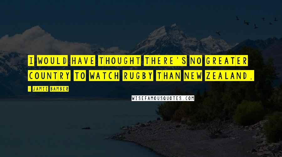 Jamie Bamber quotes: I would have thought there's no greater country to watch rugby than New Zealand.
