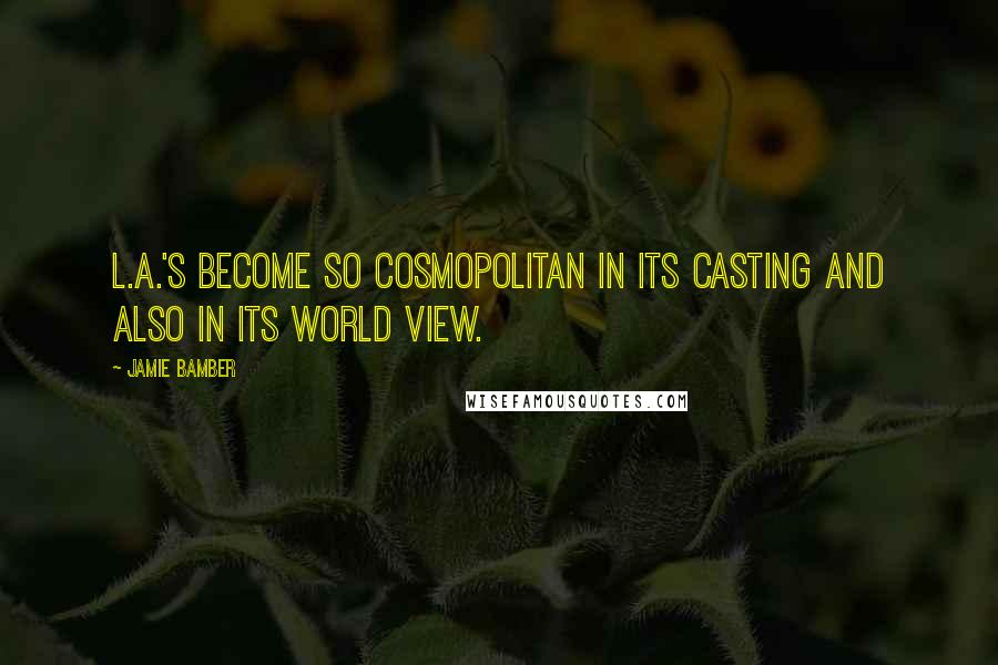 Jamie Bamber quotes: L.A.'s become so cosmopolitan in its casting and also in its world view.