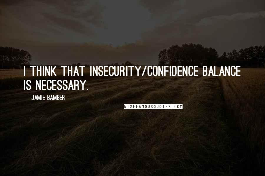 Jamie Bamber quotes: I think that insecurity/confidence balance is necessary.