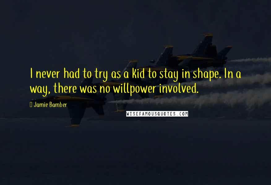 Jamie Bamber quotes: I never had to try as a kid to stay in shape. In a way, there was no willpower involved.