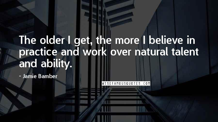 Jamie Bamber quotes: The older I get, the more I believe in practice and work over natural talent and ability.