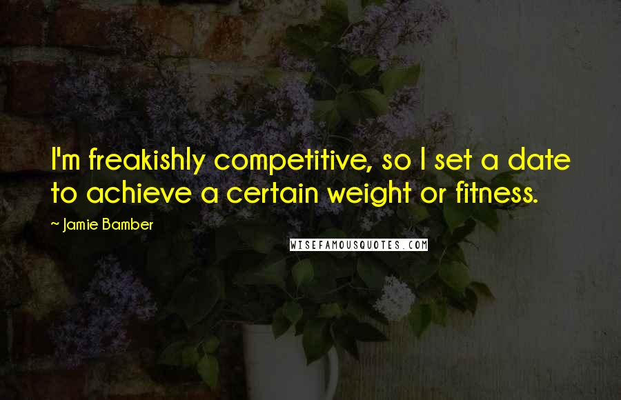 Jamie Bamber quotes: I'm freakishly competitive, so I set a date to achieve a certain weight or fitness.
