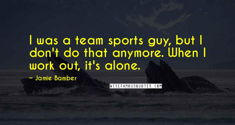 Jamie Bamber quotes: I was a team sports guy, but I don't do that anymore. When I work out, it's alone.