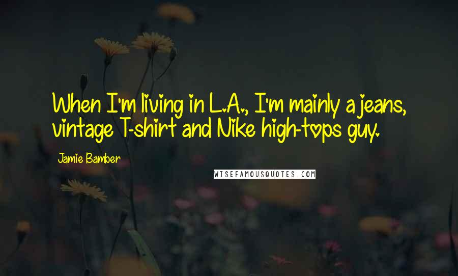 Jamie Bamber quotes: When I'm living in L.A., I'm mainly a jeans, vintage T-shirt and Nike high-tops guy.