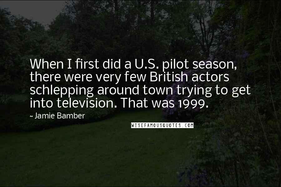 Jamie Bamber quotes: When I first did a U.S. pilot season, there were very few British actors schlepping around town trying to get into television. That was 1999.