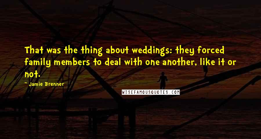 Jamie Brenner quotes: That was the thing about weddings: they forced family members to deal with one another, like it or not.