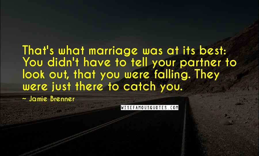 Jamie Brenner quotes: That's what marriage was at its best: You didn't have to tell your partner to look out, that you were falling. They were just there to catch you.