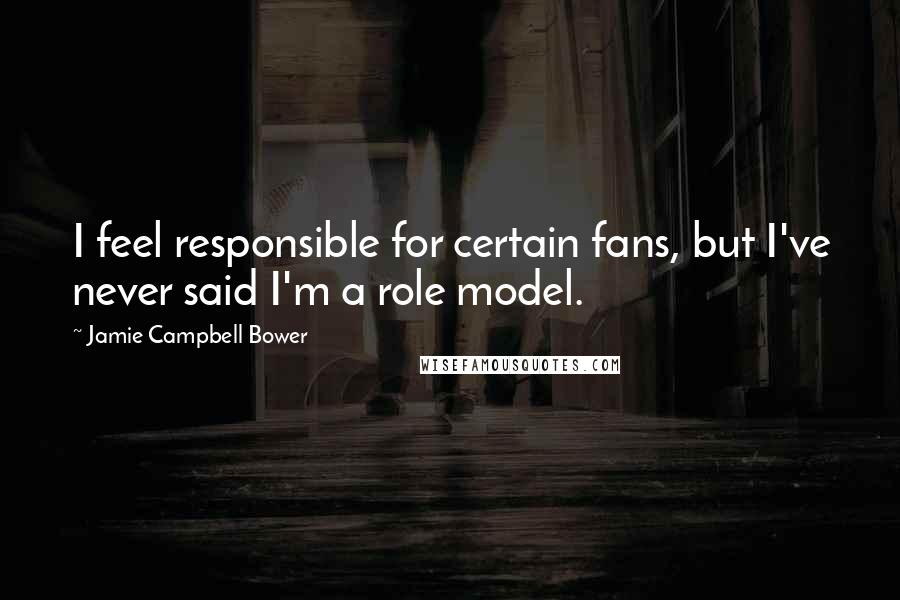 Jamie Campbell Bower quotes: I feel responsible for certain fans, but I've never said I'm a role model.