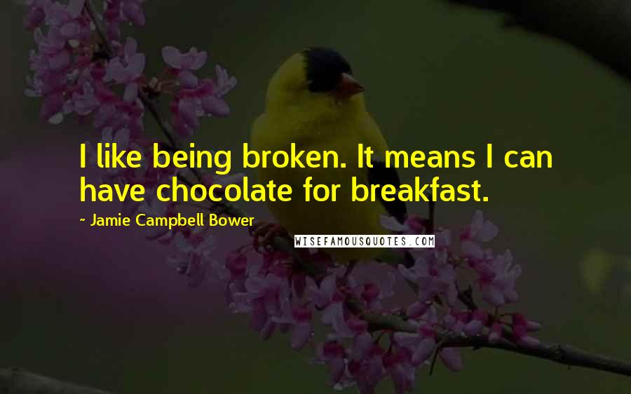 Jamie Campbell Bower quotes: I like being broken. It means I can have chocolate for breakfast.
