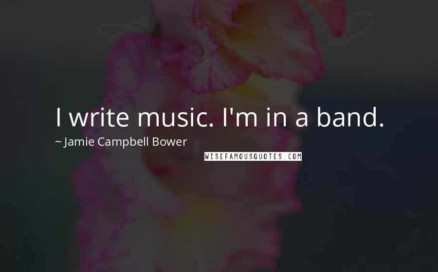 Jamie Campbell Bower quotes: I write music. I'm in a band.