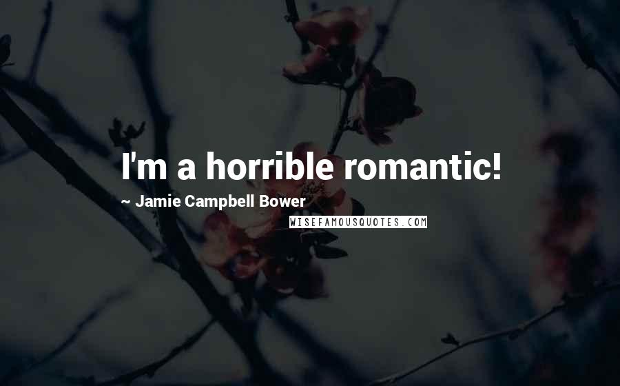 Jamie Campbell Bower quotes: I'm a horrible romantic!